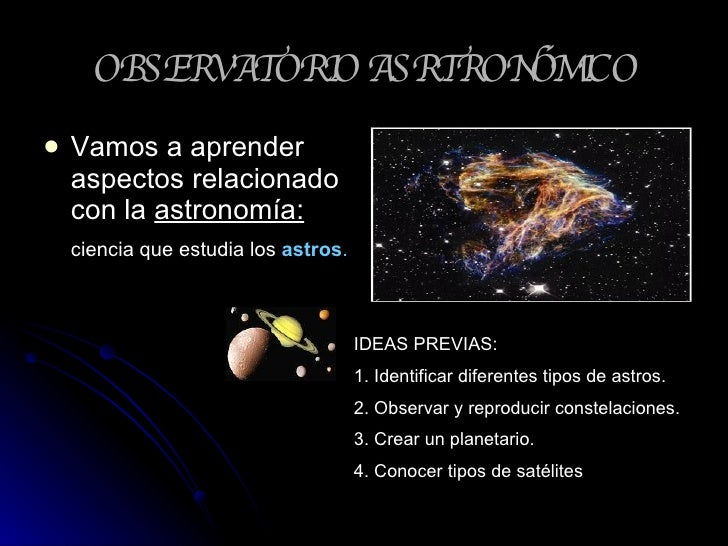 OBSERVATORIO ASRTRONÓMICO <ul><li>Vamos a aprender aspectos relacionado con la  astronomía: </li></ul><ul><li>ciencia que ...