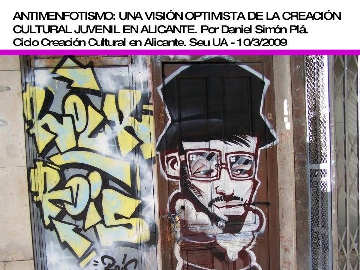 ANTIMENFOTISMO: UNA VISIÓN OPTIMISTA DE LA CREACIÓN CULTURAL JUVENIL EN ALICANTE. Por Daniel Simón Plá.  Ciclo Creación Cu...