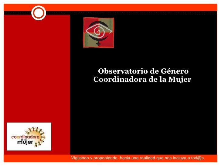 Observatorio de Género Coordinadora de la Mujer  Vigilando y proponiendo, hacia una realidad que nos incluya a tod@s.