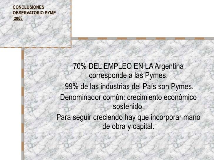 CONCLUSIONES OBSERVATORIO PYME  2008 70% DEL EMPLEO EN LA Argentina corresponde a las Pymes. 99% de las industrias del Paí...