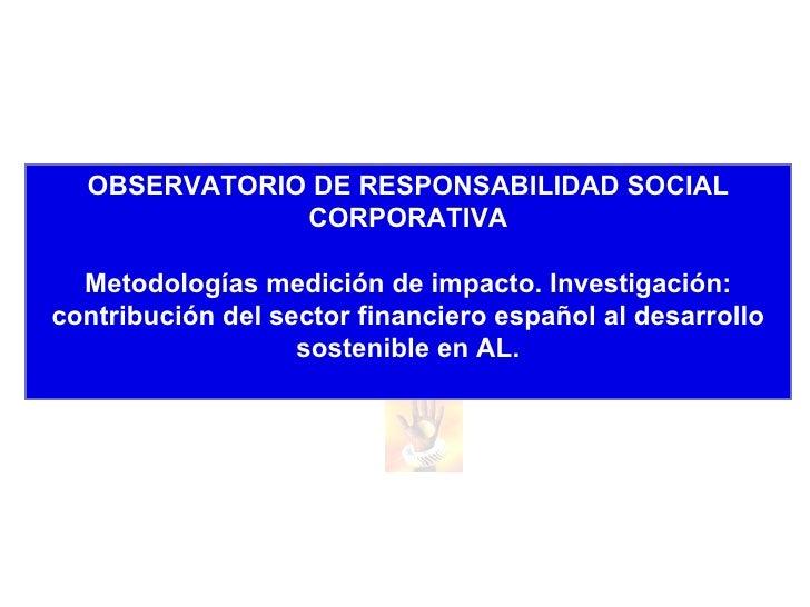 oExperiencia en la medición de impacto desde el sector no gubernamental. Orencio Vázquez. Observatorio de Responsabilidad Social Corporativa.