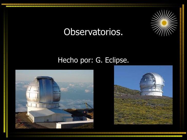 Observatorios. Hecho por: G. Eclipse.