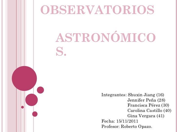 OBSERVATORIOS  ASTRONÓMICOS. Integrantes: Shuxin Jiang (16)   Jennifer Peña (28)   Francisca Pérez (30)   Carolina Castill...
