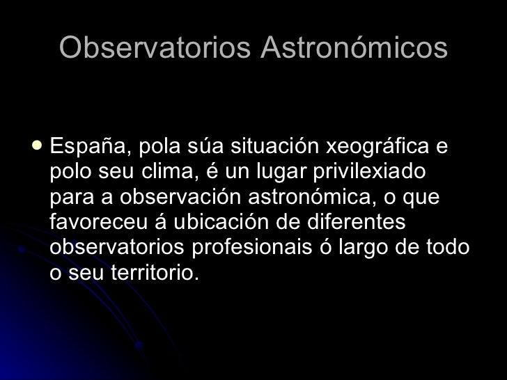 Observatorios Astronómicos <ul><li>España, pola súa situación xeográfica e polo seu clima, é un lugar privilexiado para a ...