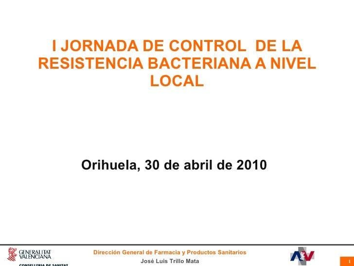 I JORNADA DE CONTROL  DE LA RESISTENCIA BACTERIANA A NIVEL LOCAL Orihuela, 30 de abril de 2010