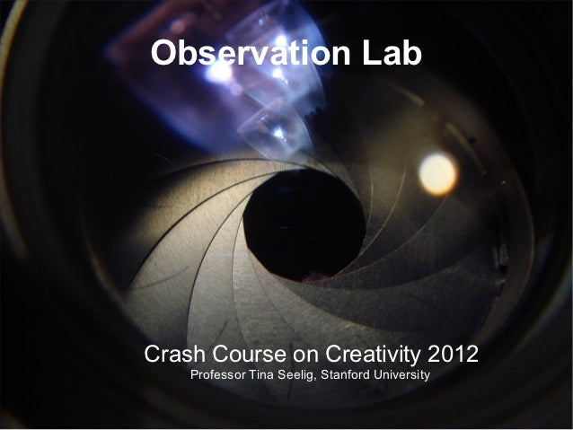 Observation LabCrash Course on Creativity 2012    Professor Tina Seelig, Stanford University