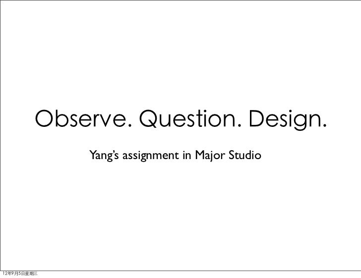 Observe. Question. Design.             Yang's assignment in Major Studio12年9月5日星期三