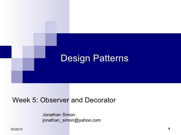 Design Patterns 05/28/10 Week 5: Observer and Decorator Jonathan Simon [email_address]