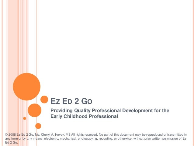 EZ ED 2 GO Providing Quality Professional Development for the Early Childhood Professional  © 2008 Ez Ed 2 Go, Ms. Cheryl ...