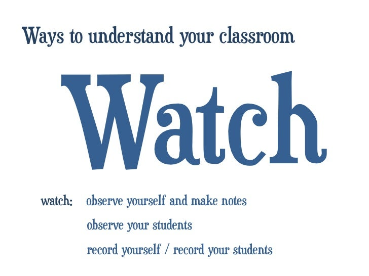 Ways to understand your classroom     Watch  watch: observe yourself and make notes        observe your students        ...