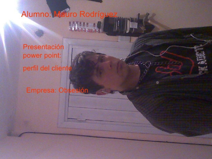 Alumno: Mauro Rodríguez Presentación power point:  perfil del cliente Empresa: Obsesión
