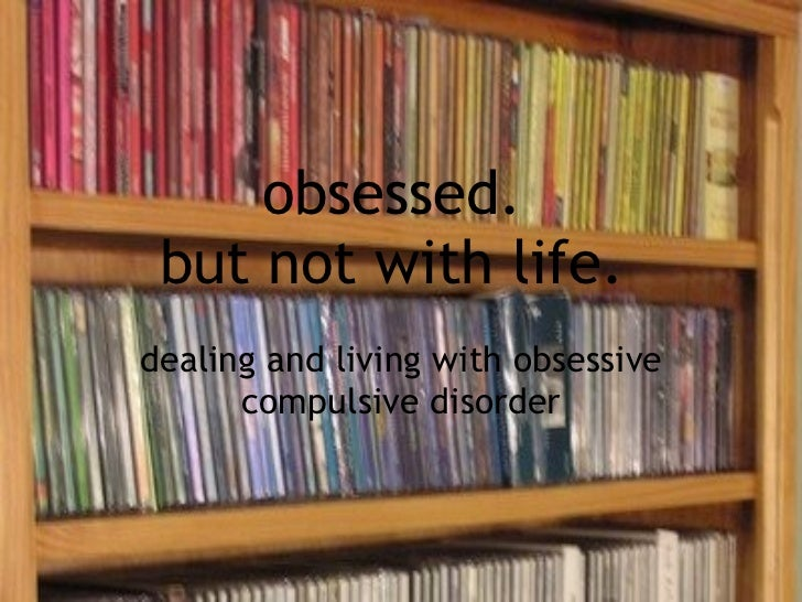 obsessed.  but not with life.  dealing and living with obsessive compulsive disorder