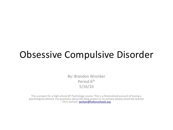 Obsessive Compulsive Disorder<br />By: Brandon Wronker<br />Period 6th<br />5/16/10<br />This a project for a high school ...