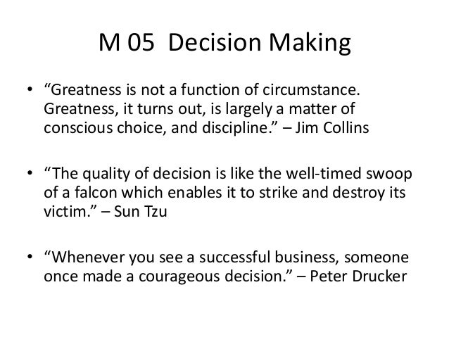 "M 05 Decision Making• ""Greatness is not a function of circumstance.Greatness, it turns out, is largely a matter ofconsciou..."