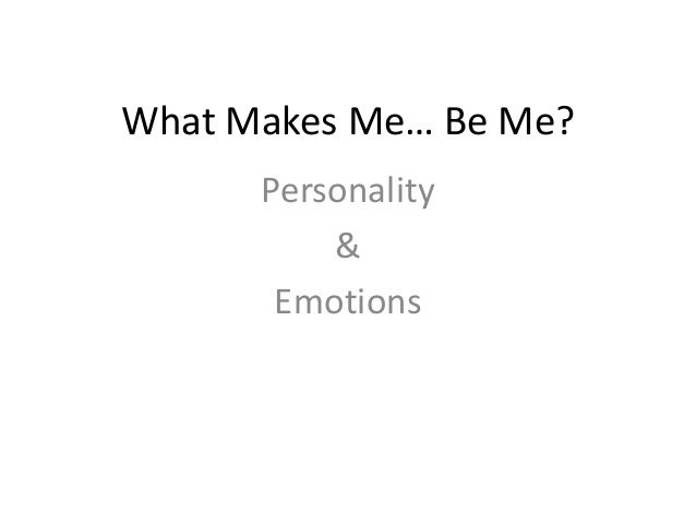 What Makes Me… Be Me?Personality&Emotions
