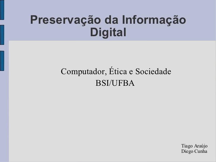 Preservação da Informação Digital Computador, Ética e Sociedade BSI/UFBA Tiago Araújo Diego Cunha