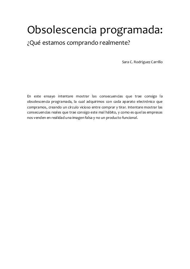 Obsolescencia programada: ¿Qué estamos comprando realmente? Sara C. Rodríguez Carrillo En este ensayo intentare mostrar la...