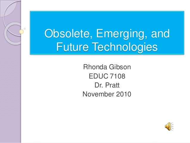 Obsolete, emerging, and future technologies gibson.r