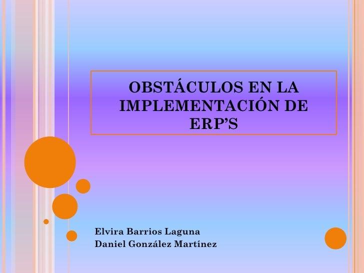 OBSTÁCULOS EN LA     IMPLEMENTACIÓN DE           ERP'S     Elvira Barrios Laguna Daniel González Martínez