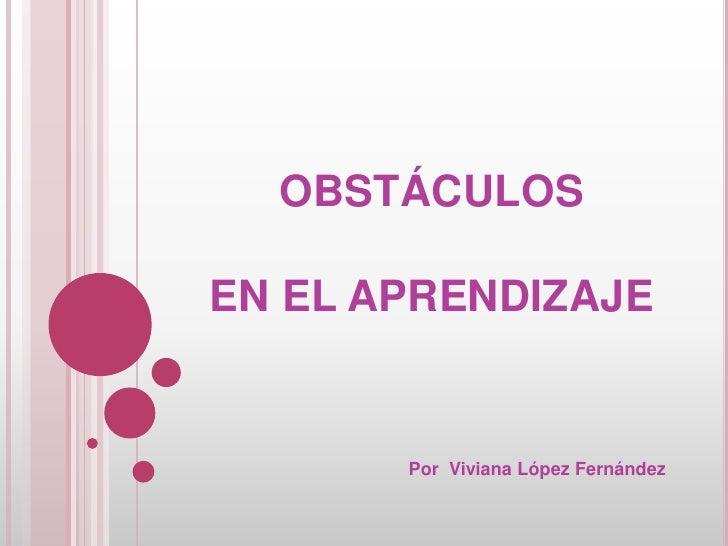 OBSTÁCULOSEN EL APRENDIZAJE       Por Viviana López Fernández