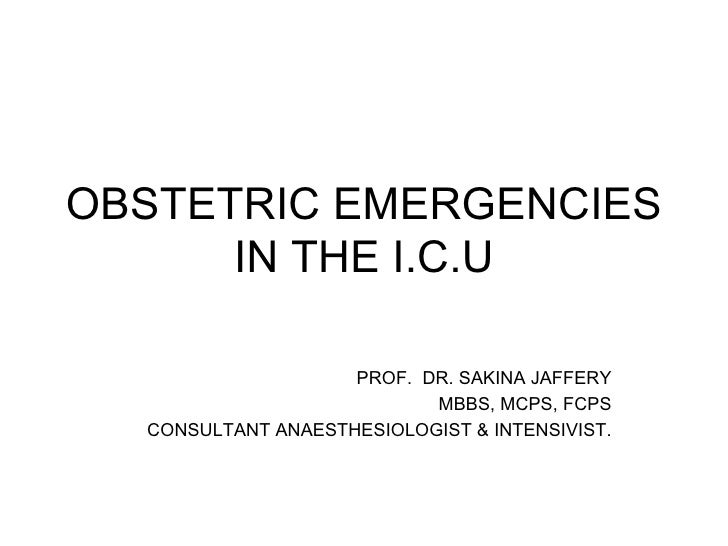 OBSTETRIC EMERGENCIES IN THE I.C.U PROF.  DR. SAKINA JAFFERY MBBS, MCPS, FCPS CONSULTANT ANAESTHESIOLOGIST & INTENSIVIST.