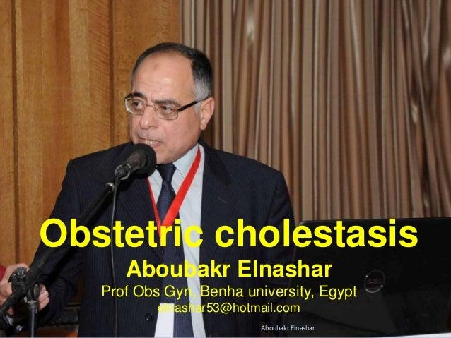 Obstetric cholestasis Aboubakr Elnashar Prof Obs Gyn, Benha university, Egypt elnashar53@hotmail.com Aboubakr Elnashar