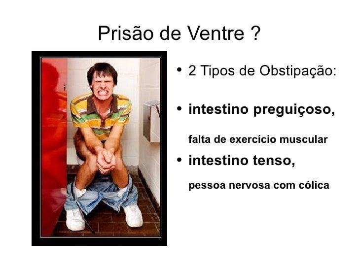 Prisão de Ventre ? <ul><li>2 Tipos de Obstipação:  </li></ul><ul><li>intestino preguiçoso,  falta de exercício muscular </...