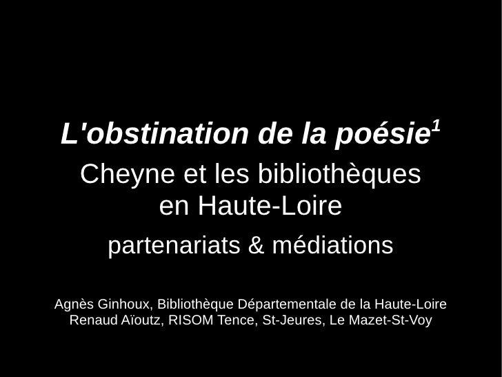 1 L'obstination de la poésie    Cheyne et les bibliothèques         en Haute-Loire         partenariats & médiations  Agnè...