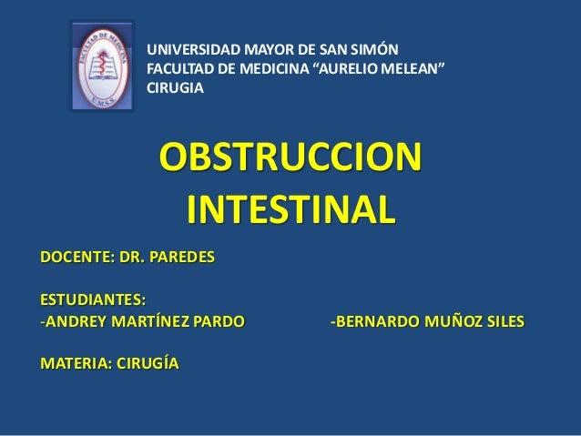 OBSTRUCCION INTESTINAL DOCENTE: DR. PAREDES ESTUDIANTES: -ANDREY MARTÍNEZ PARDO -BERNARDO MUÑOZ SILES MATERIA: CIRUGÍA UNI...
