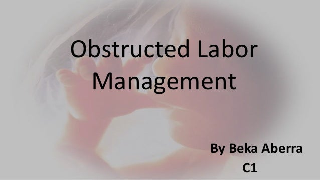 Obstructed Labor Management           By Beka Aberra                C1