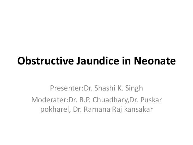 Obstructive Jaundice in NeonatePresenter:Dr. Shashi K. SinghModerater:Dr. R.P. Chuadhary,Dr. Puskarpokharel, Dr. Ramana Ra...