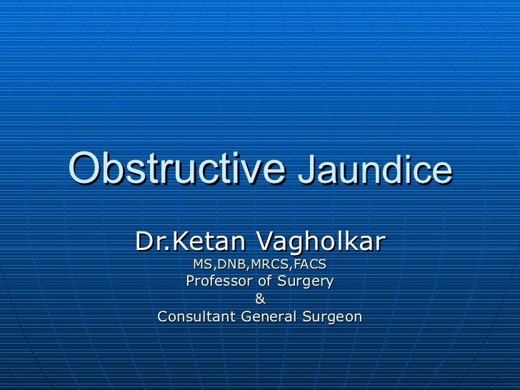 Obstructive  Jaundice Dr.Ketan Vagholkar MS,DNB,MRCS,FACS Professor of Surgery & Consultant General Surgeon