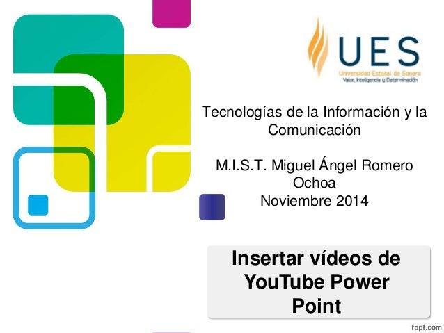 Tecnologías de la Información y la  Comunicación  M.I.S.T. Miguel Ángel Romero  Ochoa  Noviembre 2014  Insertar vídeos de ...