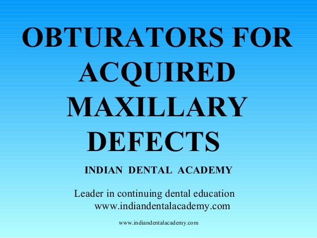 OBTURATORS FOR ACQUIRED MAXILLARY DEFECTS INDIAN DENTAL ACADEMY Leader in continuing dental education www.indiandentalacad...