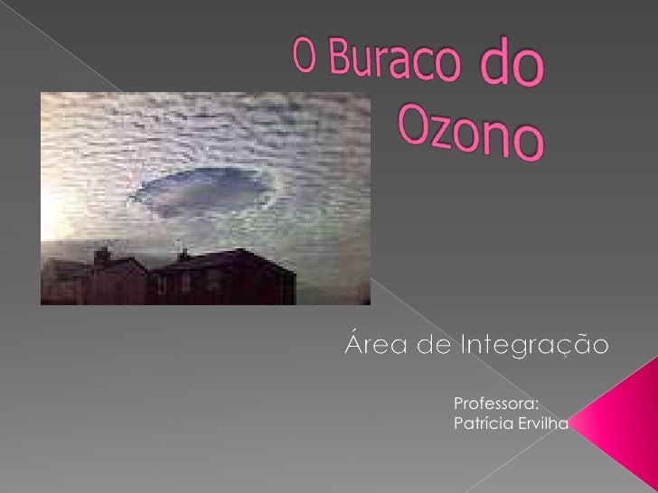 O Buraco do Ozono<br />Área de Integração<br />Professora: Patrícia Ervilha<br />