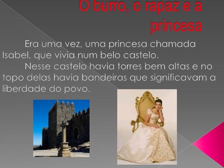 O burro, o rapaz e a princesa<br />Era uma vez, uma princesa chamada Isabel, que vivia num belo castelo.<br />Nesse cast...