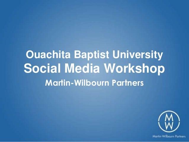 Ouachita Baptist UniversitySocial Media Workshop   Martin-Wilbourn Partners