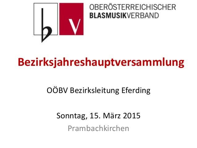 Bezirksjahreshauptversammlung OÖBV Bezirksleitung Eferding Sonntag, 15. März 2015 Prambachkirchen