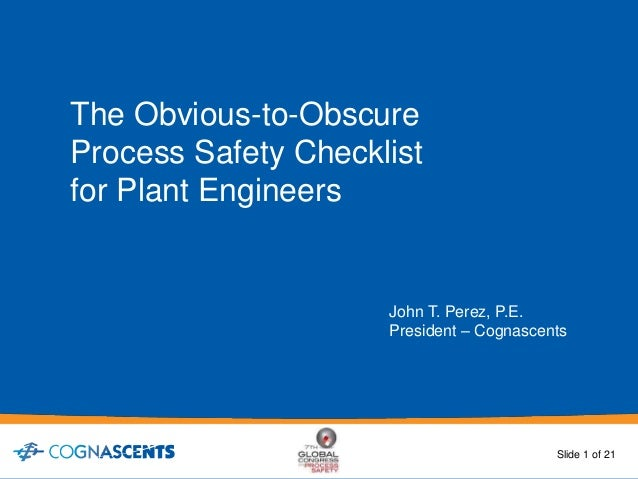 The Obvious-to-Obscure Process Safety Checklist for Plant Engineers John T. Perez, P.E. President – Cognascents Slide 1 of...