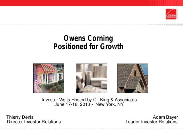 Owens CorningPositioned for GrowthInvestor Visits Hosted by CL King & AssociatesJune 17-18, 2013 - New York, NYThierry Den...