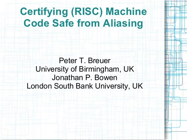Certifying (RISC) Machine Code Safe from Aliasing Peter T. Breuer University of Birmingham, UK Jonathan P. Bowen London So...