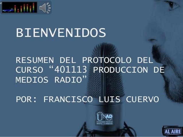 """BIENVENIDOS RESUMEN DEL PROTOCOLO DEL CURSO """"401113 PRODUCCION DE MEDIOS RADIO"""" POR: FRANCISCO LUIS CUERVO NERAL Y DE ACTO..."""