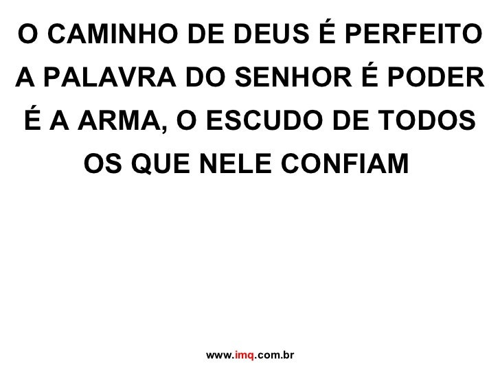 O CAMINHO DE DEUS É PERFEITO A PALAVRA DO SENHOR É PODER É A ARMA, O ESCUDO DE TODOS OS QUE NELE CONFIAM www. imq .com.br