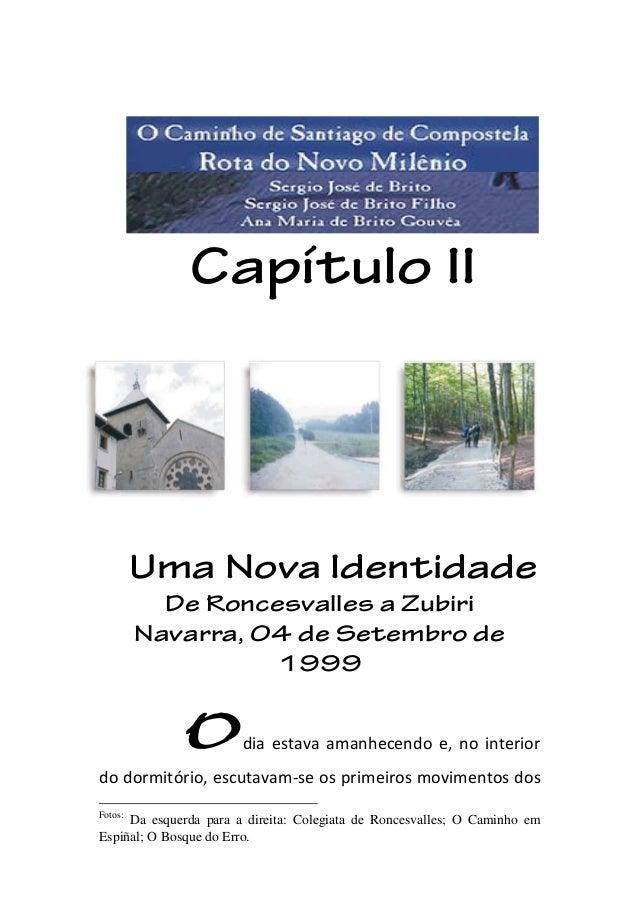 Capítulo II Uma Nova Identidade De Roncesvalles a Zubiri Navarra, 04 de Setembro de 1999 Fotos: Odia estava amanhecendo e,...