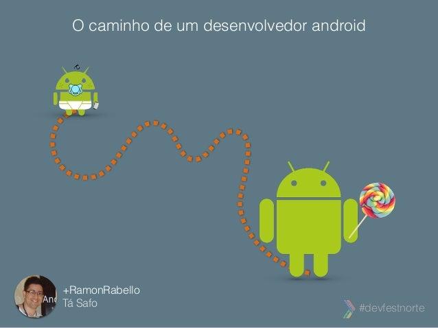 O caminho de um desenvolvedor android  #devfestnorte  +RamonRabello  Tá Safo