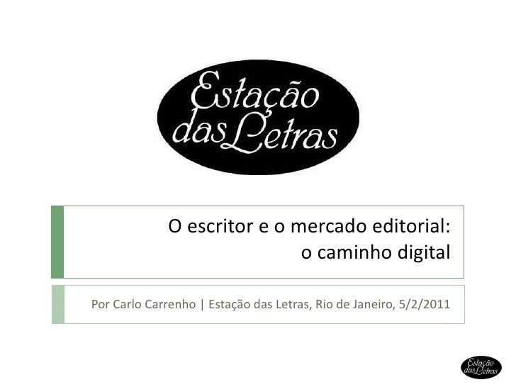 O escritor e o mercado editorial: o caminho digital Por Carlo Carrenho   Estação das Letras, Rio de Janeiro, 5/2/2011