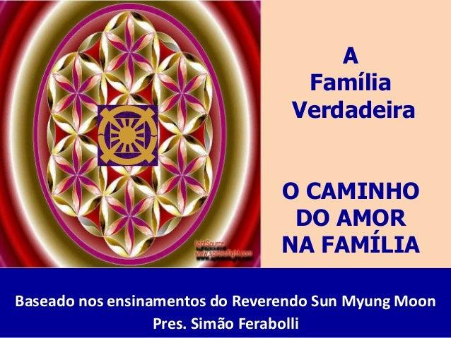 A Família Verdadeira O CAMINHO DO AMOR NA FAMÍLIA Baseado nos ensinamentos do Reverendo Sun Myung Moon Pres. Simão Ferabol...