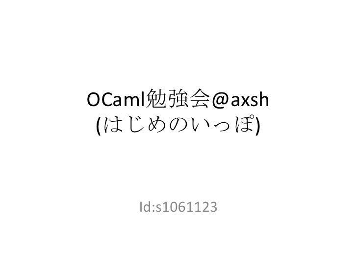 OCaml勉強会@axsh(はじめのいっぽ)<br />Id:s1061123<br />