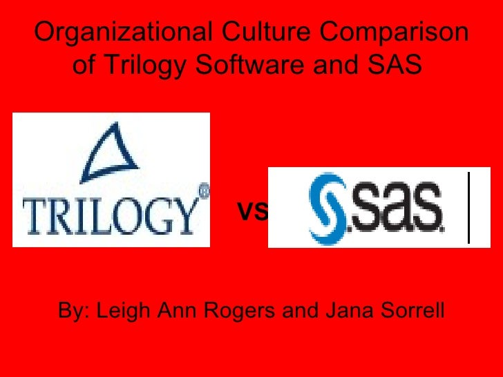 Organizational Culture Comparison of Trilogy Software and SAS  <ul><li>By: Leigh Ann Rogers and Jana Sorrell </li></ul>VS