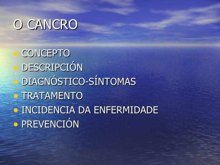 O CANCRO <ul><li>CONCEPTO </li></ul><ul><li>DESCRIPCIÓN </li></ul><ul><li>DIAGNÓSTICO-SÍNTOMAS </li></ul><ul><li>TRATAMENT...